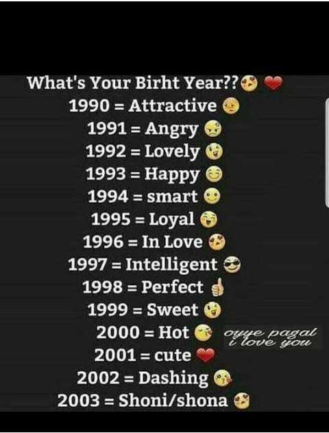 Friday Puzzle - What ' s Your Birht Year ? ? 1990 = Attractive 1991 = Angry 1992 = Lovely 1993 = Happy 1994 = smart 1995 = Loyal 1996 = In Love 1997 = Intelligente 1998 = Perfecto 1999 = Sweet O 2000 = Hot oppe pagal 2001 = cute 2002 = Dashing 2003 = Shoni / shona i love you  - ShareChat