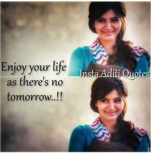 Samantha 😘😘 - Insta Aditi Ouotes Enjoy your life as there ' s no tomorrow . . ! !  - ShareChat