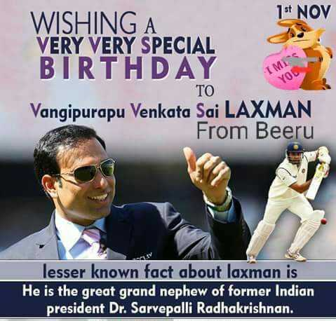 हैप्पी बर्थडे वी वी एस लक्ष्मण - 14 NOV WISHING A VERY VERY SPECIAL BIRTHDAY Vangipurapu Venkata Sai LAXMAN From Beeru VO TO lesser known fact about laxman is He is the great grand nephew of former Indian president Dr . Sarvepalli Radhakrishnan .  - ShareChat