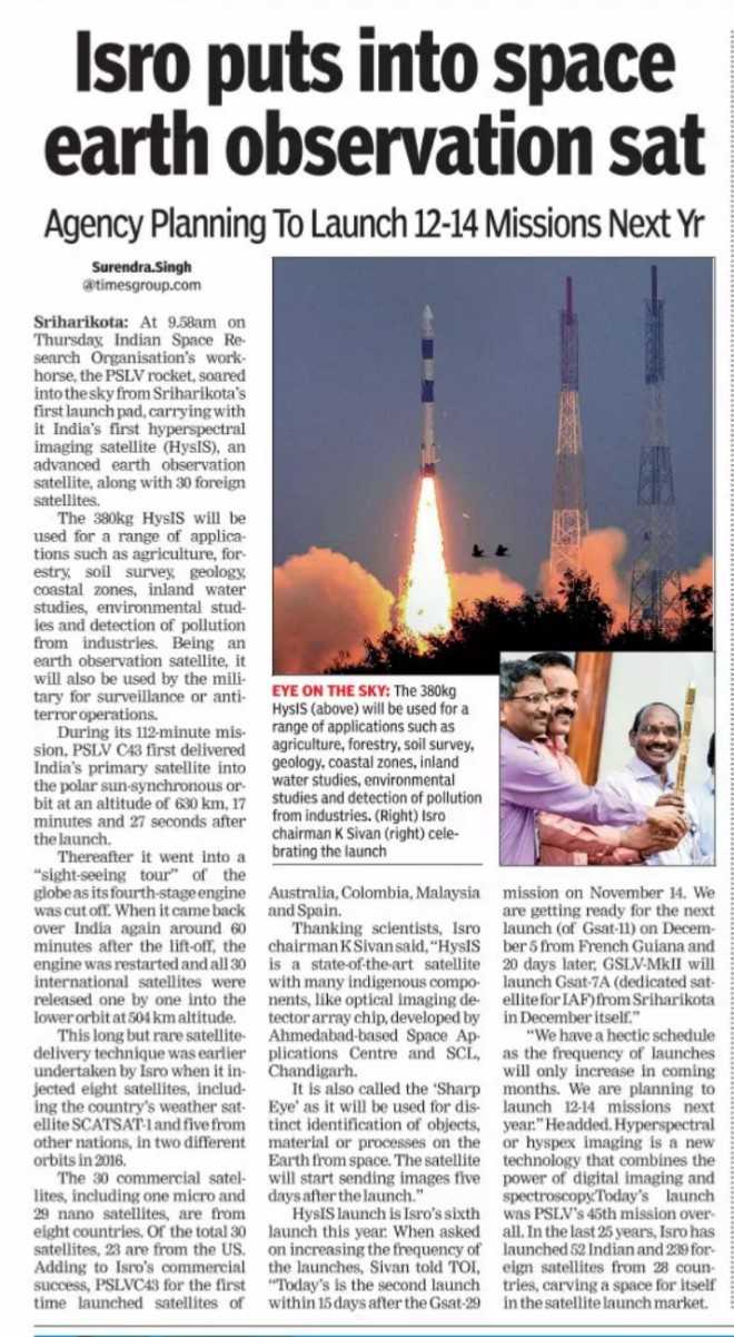 ISRO - Isro puts into space earth observation sat Agency Planning To Launch 12 - 14 Missions Next Yr Surendra Singh @ timesgroup . com Sriharikota : At 9 . 58am on Thursday , Indian Space Re . search Organisation ' s work . horse , the PSLV rocket , soared into the sky from Sriharikota ' s first launch pad , carrying with it India ' s first hyperspectral imaging satellite ( HYSIS ) , an advanced earth observation satellite , along with 30 foreign satellites . The 380kg Hysts will be used for a range of applica tions such as agriculture , for estry , soil survey , geology , coastal zones , inland water studies , environmental stud ies and detection of pollution from industries . Being an earth observation satellite , it will also be used by the mili tary for surveillance or anti terror operations . During its 112 - minute mis sion , PSLV C43 first delivered India ' s primary satellite into the polar sun - synchronous or bit at an altitude of 630 km , 17 minutes and 27 seconds after the launch Thereafter it went into a sight - seeing tour of the globe as its fourth - stage engine was cut off . When it came back over India again around 60 minutes after the lift - off , the engine was restarted and all 30 international satellites were released one by one into the lower orbit at 504 km altitude . This long but rare satellite delivery technique was earlier undertaken by Isro when it in jected eight satellites , includ . ing the country ' s weather sat ellite SCATSAT - 1 and five from other nations , in two different orbits in 2016 . The 30 commercial satel - lites , including one micro and 29 nano satellites , are from eight countries . Of the total 30 satellites , 23 are from the US . Adding to Isro ' s commercial success , PSLVC43 for the first time launched satellites of EYE ON THE SKY : The 380kg Hysis ( above ) will be used for a range of applications such as agriculture , forestry , soil survey , geology , coastal zones , inland water studies , environmental studies and detection of pollution from industries . ( Right ) Isro chairman K Sivan ( right ) cele brating the launch Australia , Colombia , Malaysia mission on November 14 . We and Spain . are getting ready for the next Thanking scientists , Isro launch of Gsat - 11 ) on Decem chairman K Sivan said , HysiSber 5 from French Guiana and is a state - of - the - art satellite 20 days later , GSLV - MkII will with many indigenous compo launch Gsat - 7A ( dedicated sat . nents , like optical imaging de ellite for IAF ) from Sriharikota tector array chip developed by in December itself . Ahmedabad - based Space Ap We have a hectic schedule plications Centre and SCL as the frequency of launches Chandigarh . will only increase in coming It is also called the ' Sharp months . We are planning to Eye ' as it will be used for dis launch 12 - 14 missions next tinct identification of objects , year . Headded . Hyperspectral material or processes on the or hyspex imaging is a new Earth from space . The satellite technology that combines the will start sending images five power of digital imaging and days after the launch . spectroscopy . Today ' s launch HysIS launch is Isro ' s sixth was PSLV ' s 45th mission over launch this year . When asked all . In the last 25 years , Isro has on increasing the frequency of launched 52 Indian and 239 for the launches , Sivan told TOI , eign satellites from 28 coun Today ' s is the second launch tries , carving a space for itself within 15 days after the Gsat - 29 in the satellite launch market .  - ShareChat